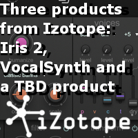 Three products from Izotope: Iris 2, VocalSynth and a TBD product